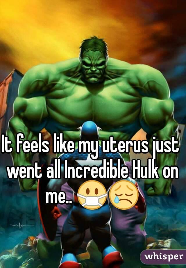 It feels like my uterus just went all Incredible Hulk on me.. 😷😢