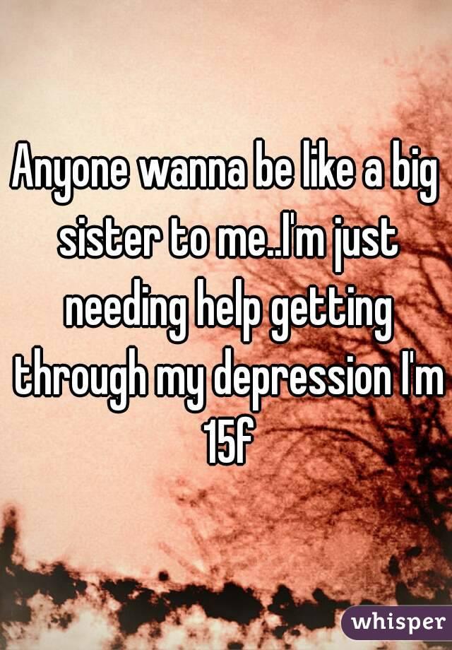 Anyone wanna be like a big sister to me..I'm just needing help getting through my depression I'm 15f
