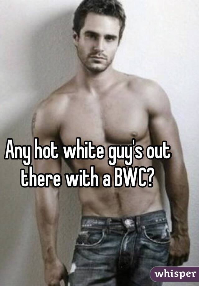 Any hot white guy's out there with a BWC?