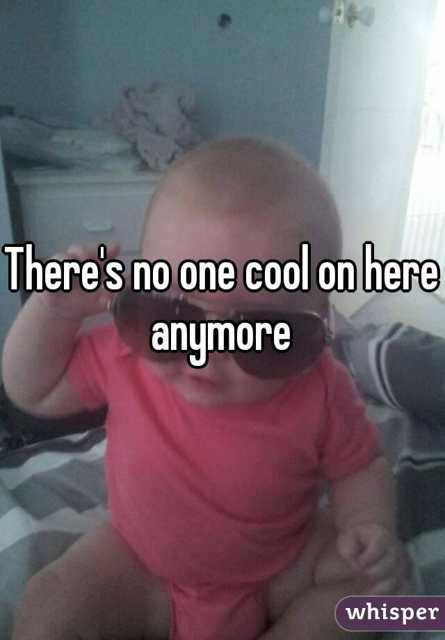 There's no one cool on here anymore