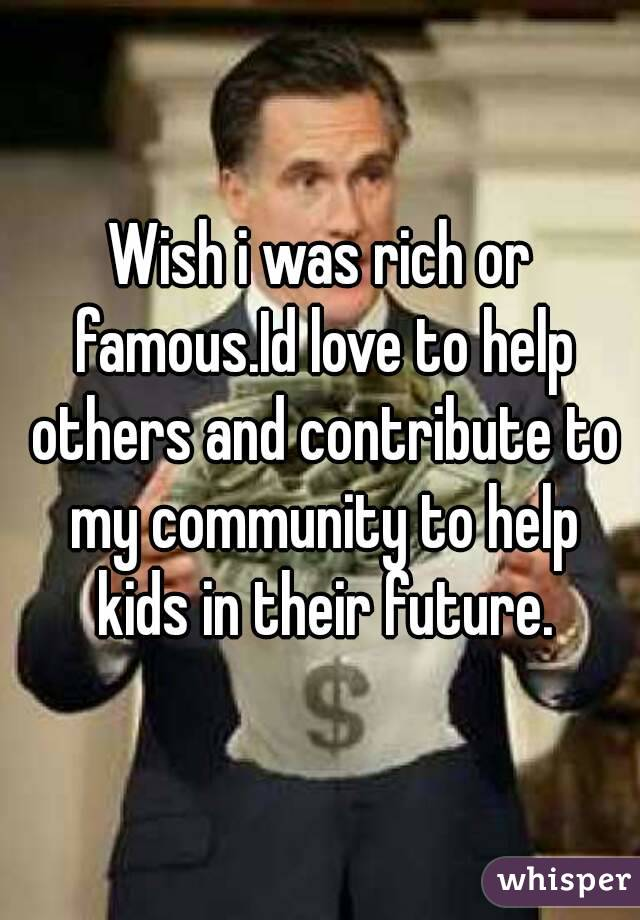 Wish i was rich or famous.Id love to help others and contribute to my community to help kids in their future.