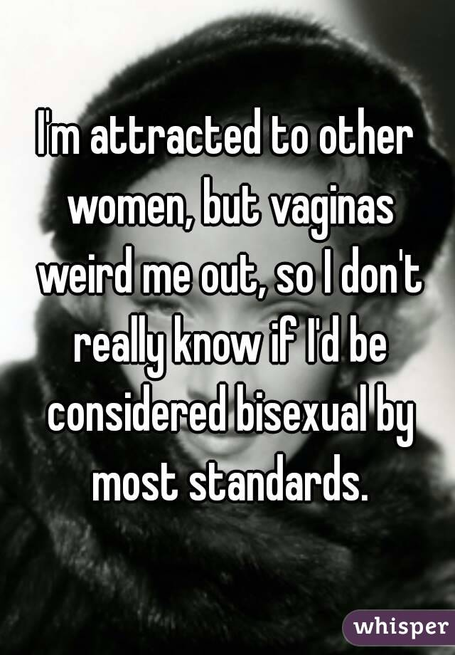 I'm attracted to other women, but vaginas weird me out, so I don't really know if I'd be considered bisexual by most standards.