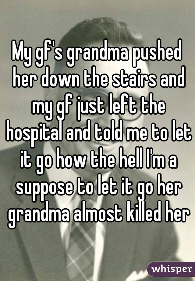 My gf's grandma pushed her down the stairs and my gf just left the hospital and told me to let it go how the hell I'm a suppose to let it go her grandma almost killed her