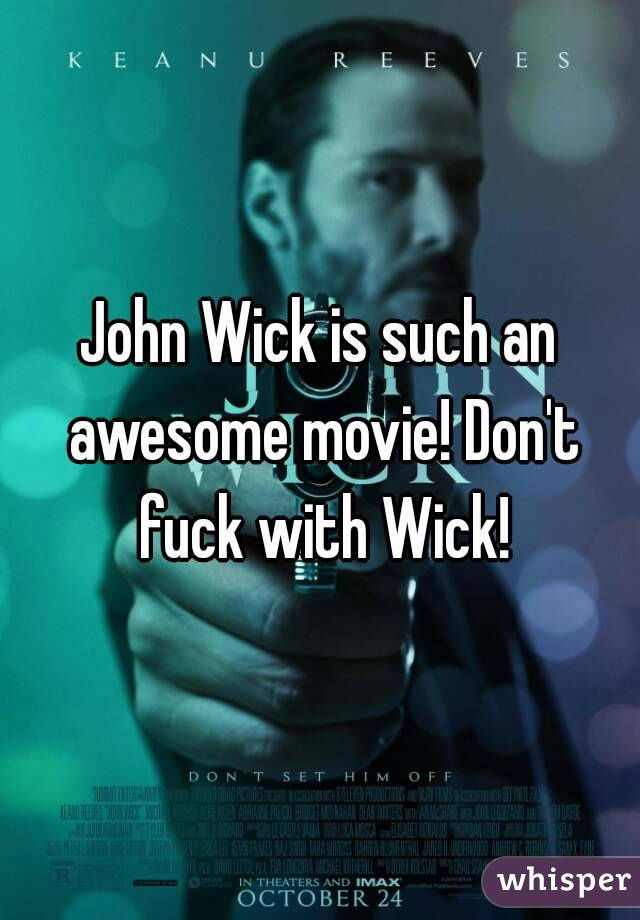 John Wick is such an awesome movie! Don't fuck with Wick!