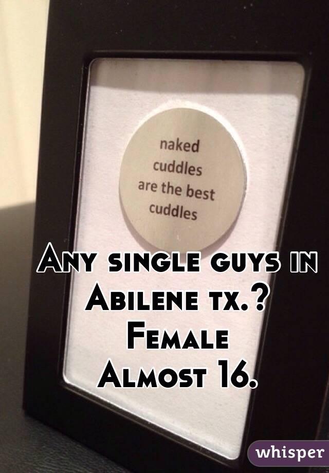 Any single guys in Abilene tx.? Female Almost 16.