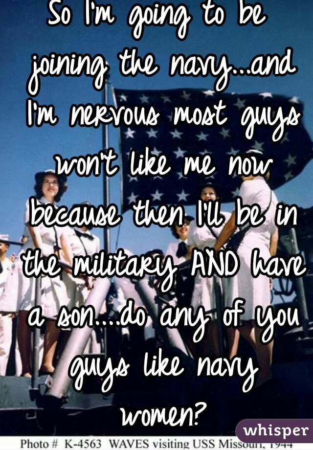 So I'm going to be joining the navy...and I'm nervous most guys won't like me now because then I'll be in the military AND have a son....do any of you guys like navy women?