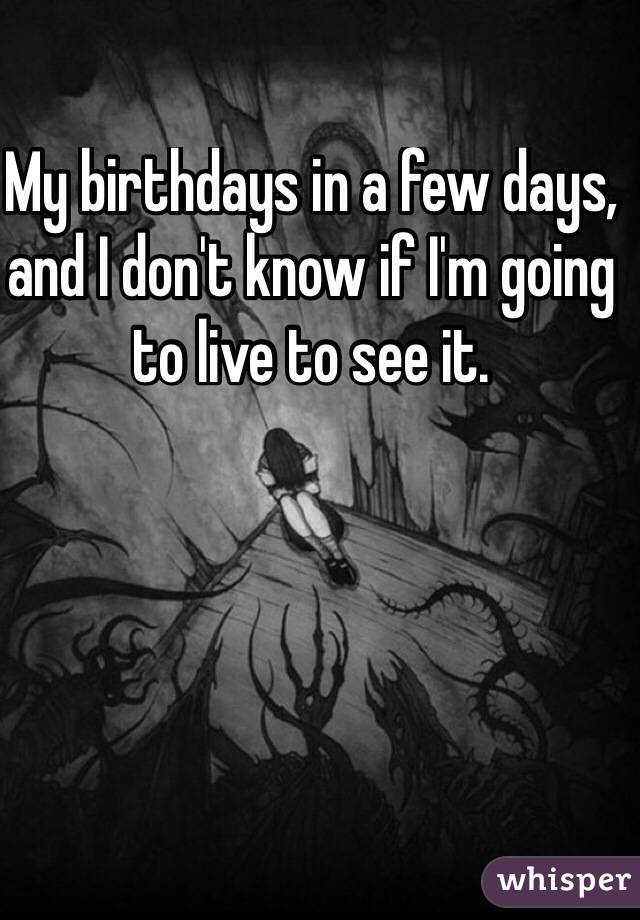 My birthdays in a few days, and I don't know if I'm going  to live to see it.