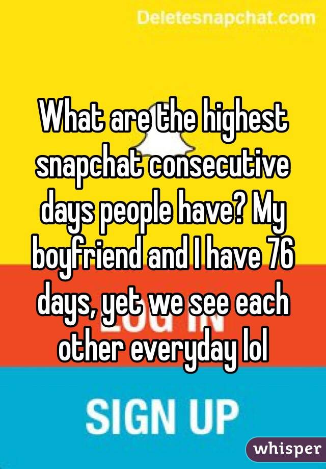 What are the highest snapchat consecutive days people have? My boyfriend and I have 76 days, yet we see each other everyday lol