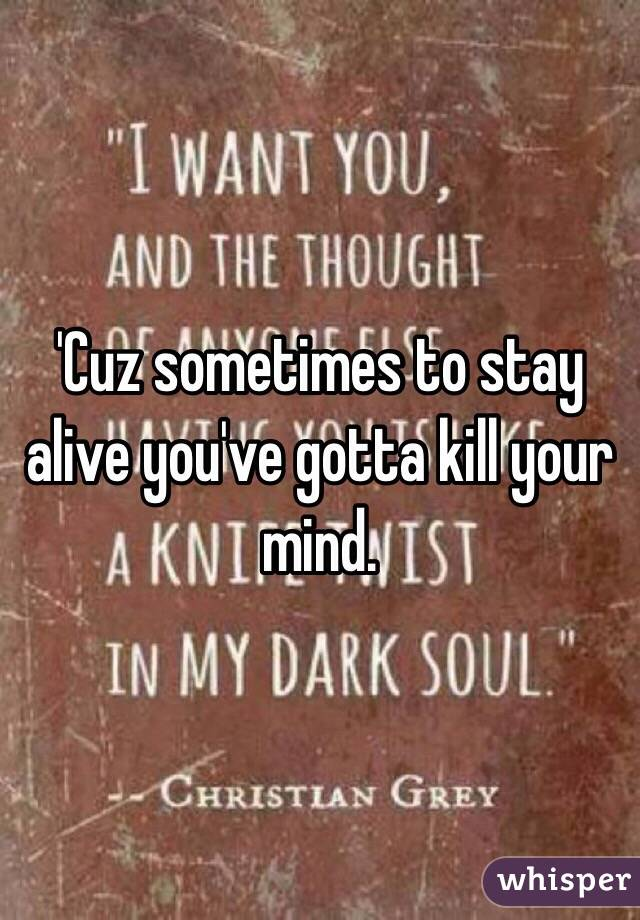 'Cuz sometimes to stay alive you've gotta kill your mind.
