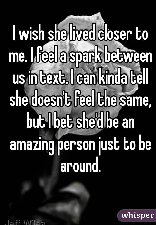 I wish she lived closer to me. I feel a spark between us in text. I can kinda tell she doesn't feel the same, but I bet she'd be an amazing person just to be around.
