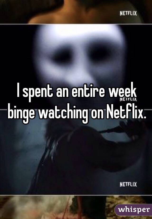 I spent an entire week binge watching on Netflix.