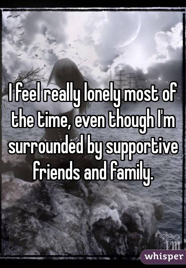 I feel really lonely most of the time, even though I'm surrounded by supportive friends and family.