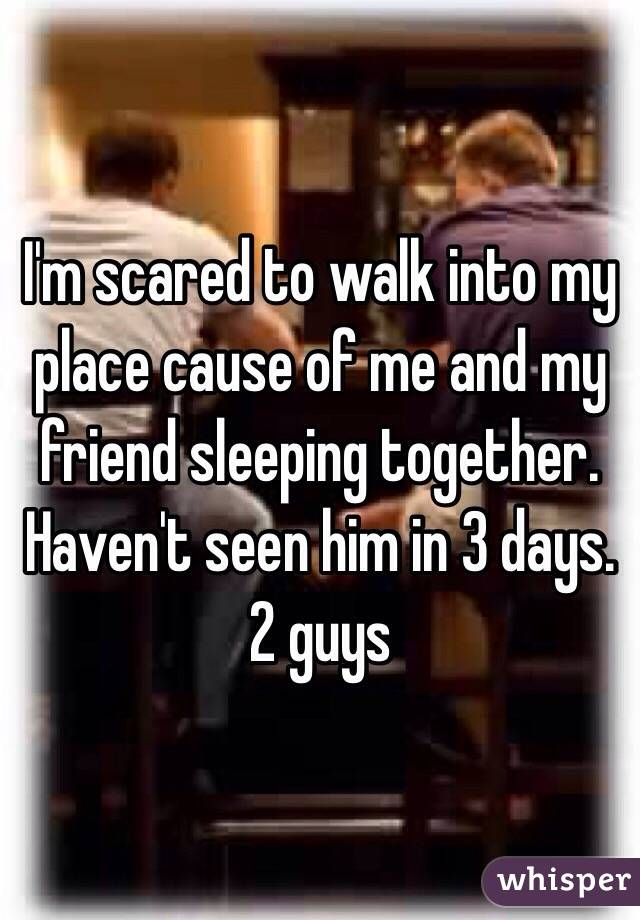 I'm scared to walk into my place cause of me and my friend sleeping together.  Haven't seen him in 3 days. 2 guys