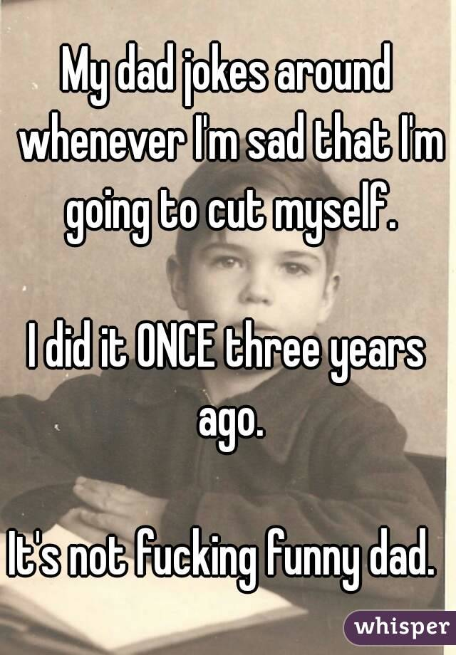 My dad jokes around whenever I'm sad that I'm going to cut myself.  I did it ONCE three years ago.  It's not fucking funny dad.