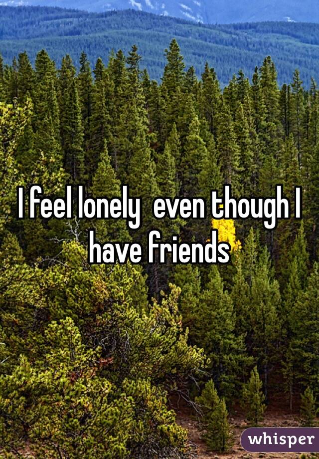 I feel lonely  even though I have friends