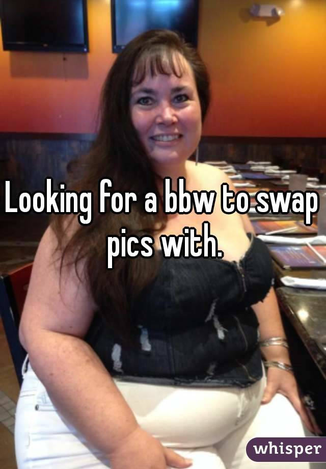 Looking for a bbw to swap pics with.