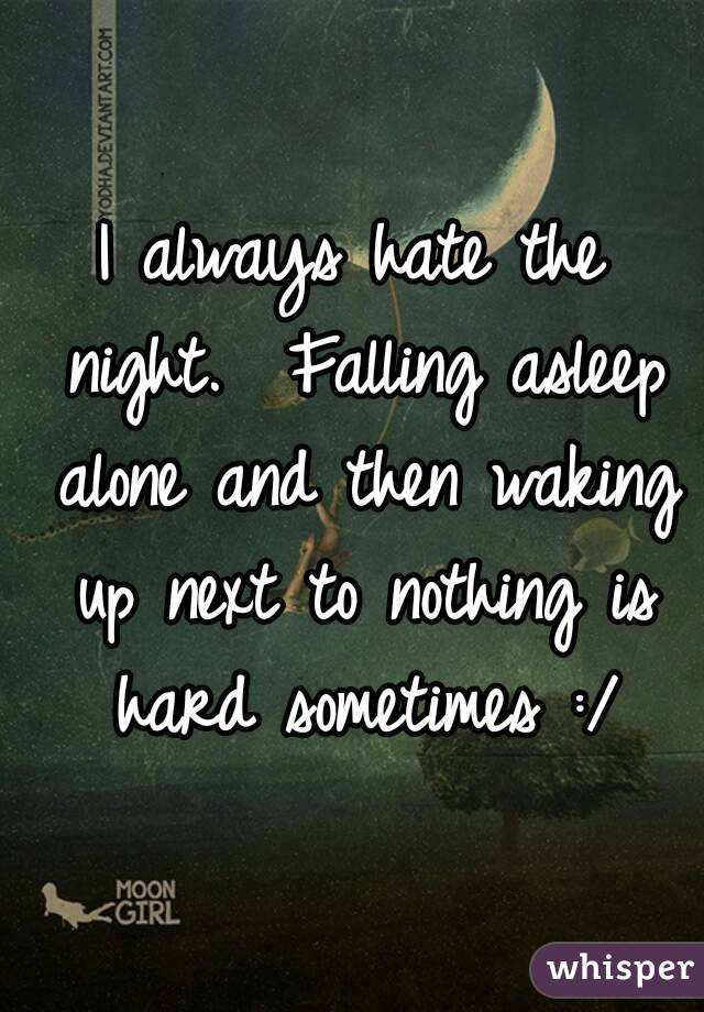 I always hate the night.  Falling asleep alone and then waking up next to nothing is hard sometimes :/
