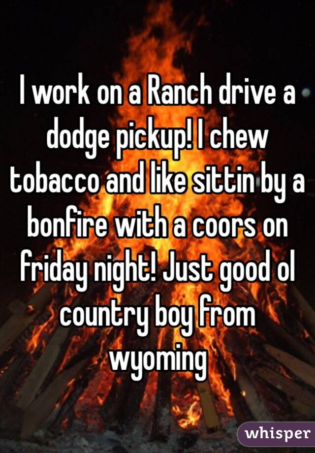 I work on a Ranch drive a dodge pickup! I chew tobacco and like sittin by a bonfire with a coors on friday night! Just good ol country boy from wyoming