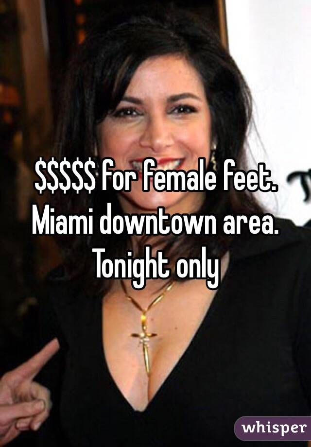 $$$$$ for female feet. Miami downtown area. Tonight only