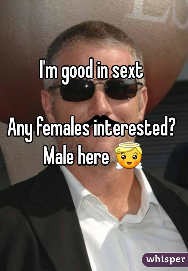 I'm good in sext   Any females interested?  Male here 😇