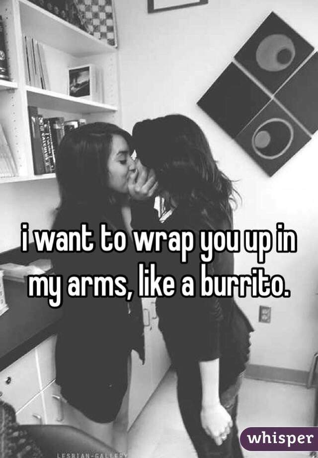 i want to wrap you up in my arms, like a burrito.