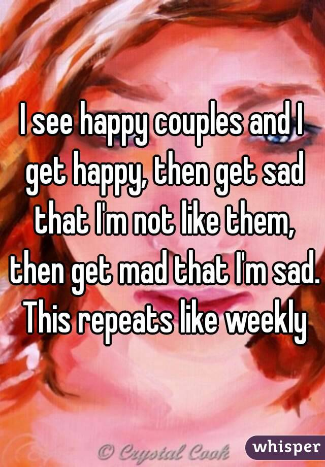 I see happy couples and I get happy, then get sad that I'm not like them, then get mad that I'm sad. This repeats like weekly