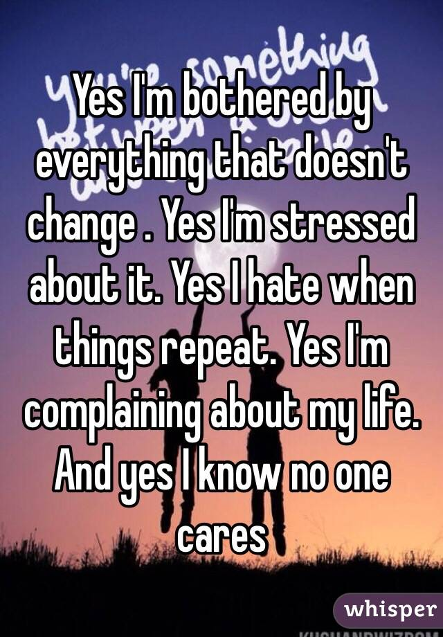 Yes I'm bothered by everything that doesn't change . Yes I'm stressed about it. Yes I hate when things repeat. Yes I'm complaining about my life. And yes I know no one cares