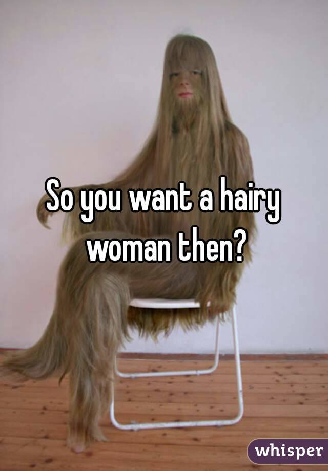 So you want a hairy woman then?