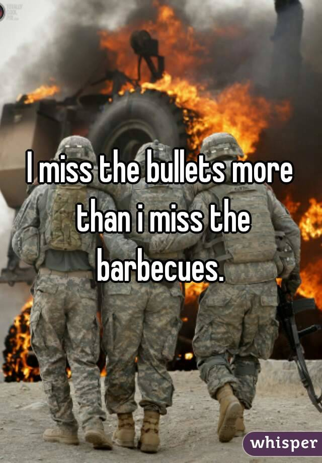I miss the bullets more than i miss the barbecues.