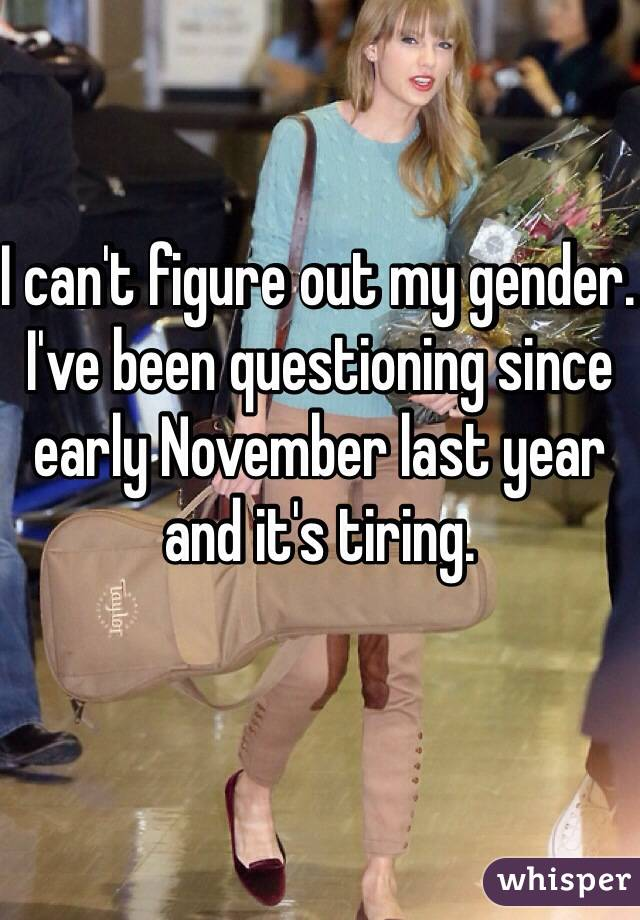 I can't figure out my gender. I've been questioning since early November last year and it's tiring.