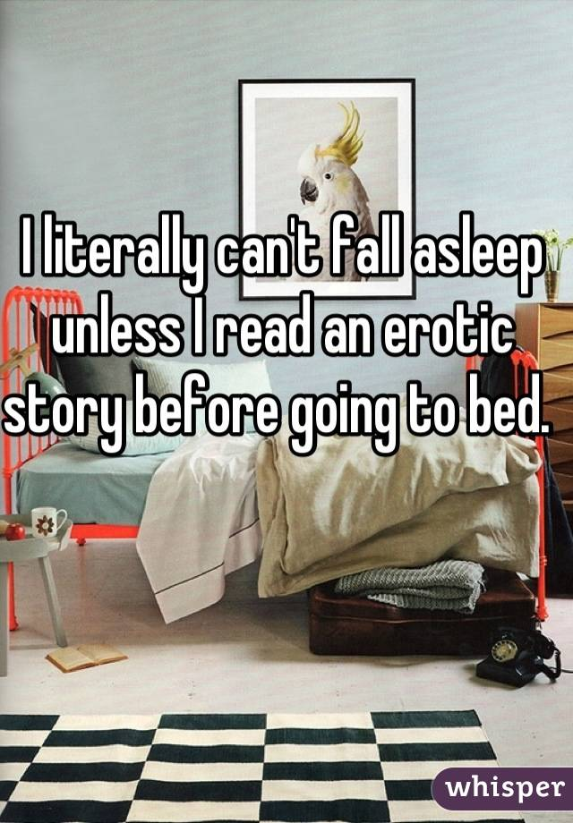 I literally can't fall asleep unless I read an erotic story before going to bed.