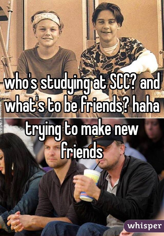 who's studying at SCC? and what's to be friends? haha trying to make new friends