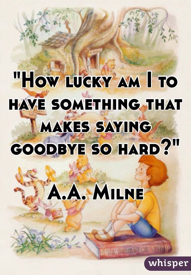 """How lucky am I to have something that makes saying goodbye so hard?""  A.A. Milne"
