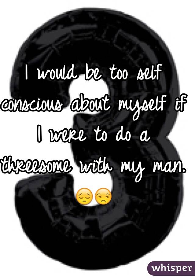 I would be too self conscious about myself if I were to do a threesome with my man. 😔😒
