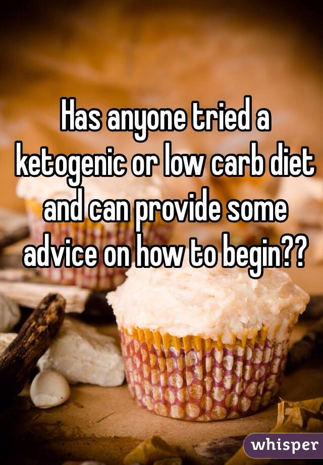 Has anyone tried a ketogenic or low carb diet and can provide some advice on how to begin??