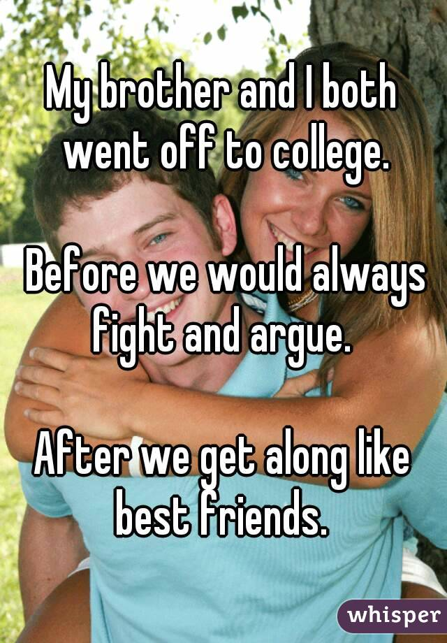 My brother and I both went off to college.   Before we would always fight and argue.   After we get along like best friends.