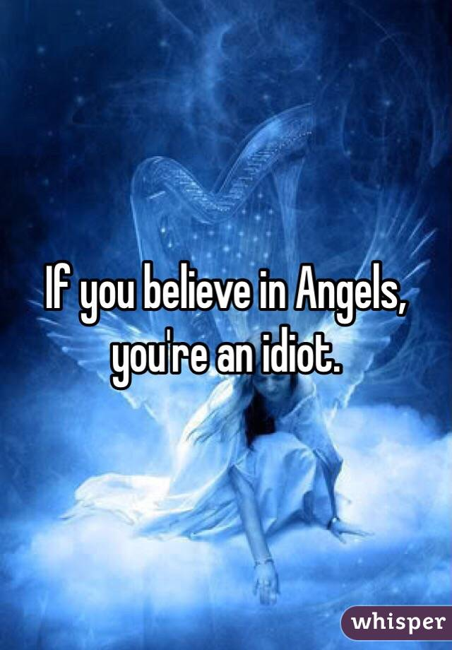 If you believe in Angels, you're an idiot.