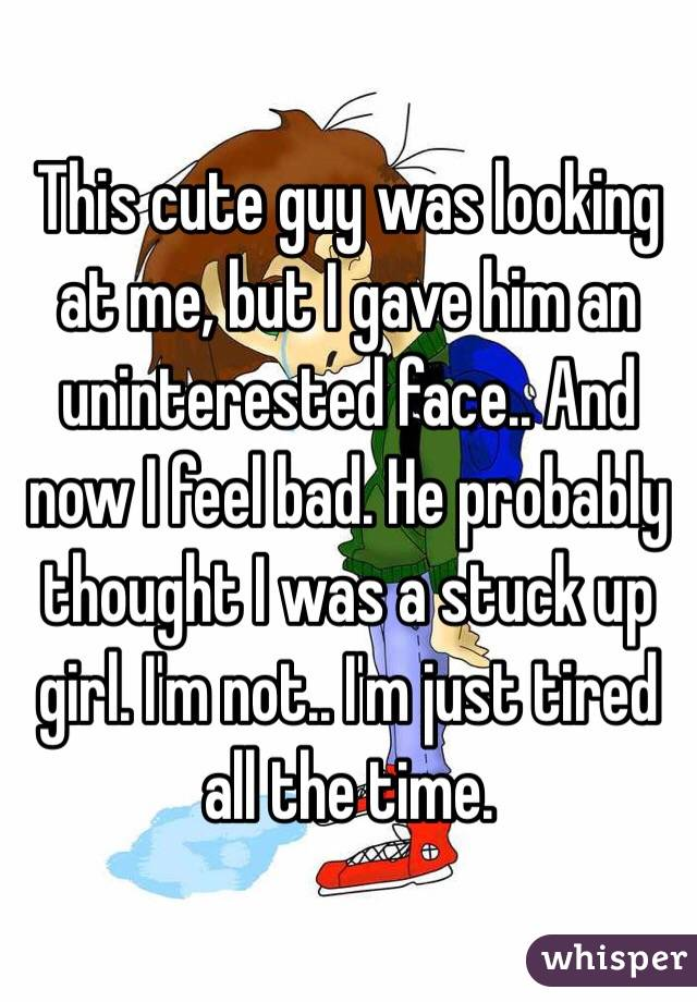 This cute guy was looking at me, but I gave him an uninterested face.. And now I feel bad. He probably thought I was a stuck up girl. I'm not.. I'm just tired all the time.