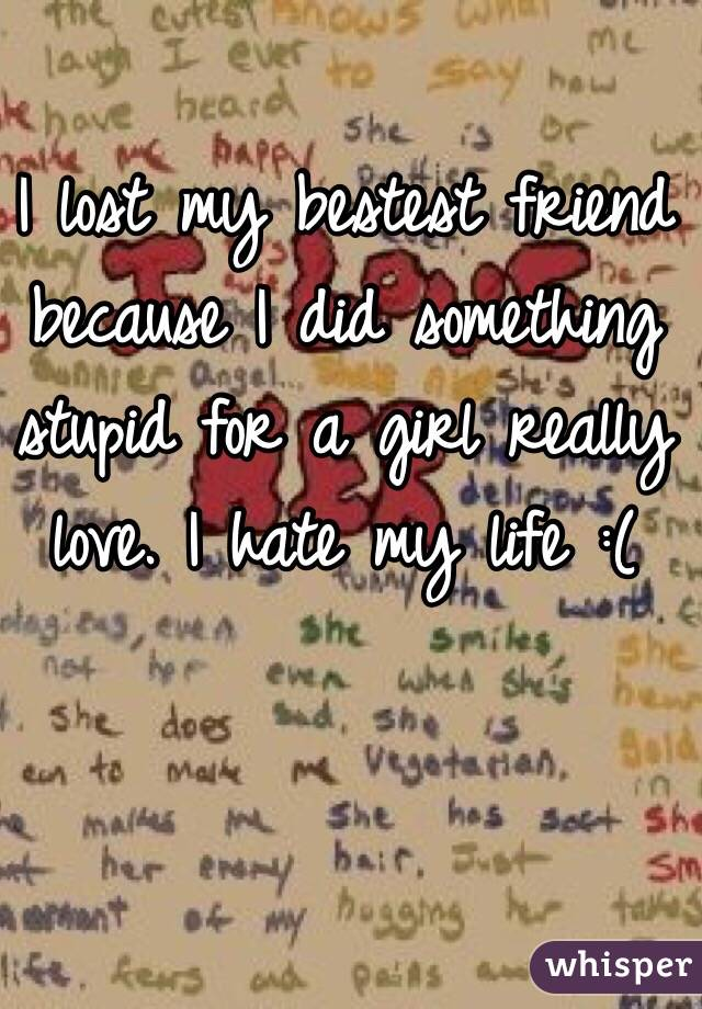 I lost my bestest friend because I did something stupid for a girl really love. I hate my life :(