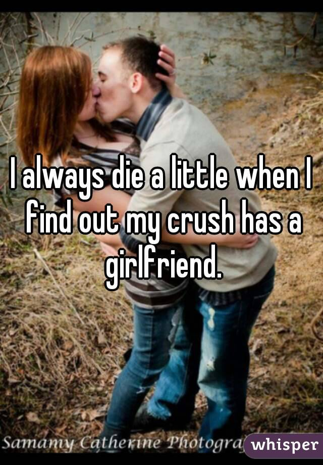 I always die a little when I find out my crush has a girlfriend.