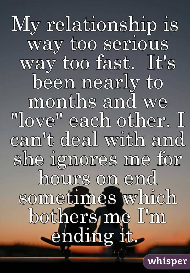 """My relationship is way too serious way too fast.  It's been nearly to months and we """"love"""" each other. I can't deal with and she ignores me for hours on end sometimes which bothers me I'm ending it."""
