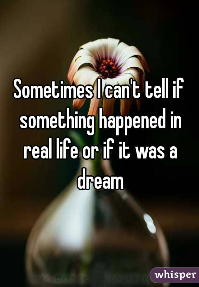 Sometimes I can't tell if something happened in real life or if it was a dream