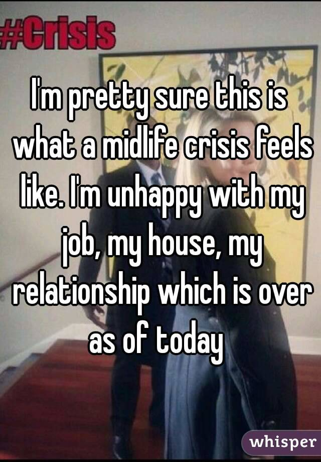 I'm pretty sure this is what a midlife crisis feels like. I'm unhappy with my job, my house, my relationship which is over as of today