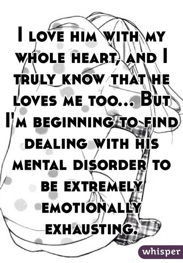 I love him with my whole heart, and I truly know that he loves me too... But I'm beginning to find dealing with his mental disorder to be extremely emotionally exhausting.