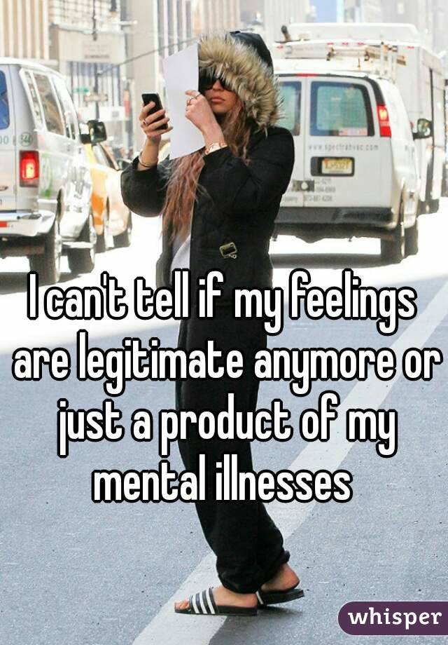 I can't tell if my feelings are legitimate anymore or just a product of my mental illnesses