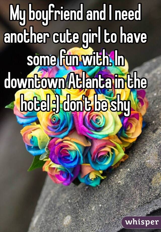 My boyfriend and I need another cute girl to have some fun with. In downtown Atlanta in the hotel :) don't be shy