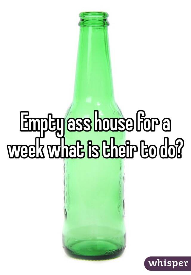 Empty ass house for a week what is their to do?