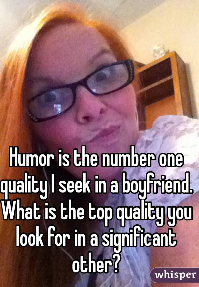 Humor is the number one quality I seek in a boyfriend. What is the top quality you look for in a significant other?