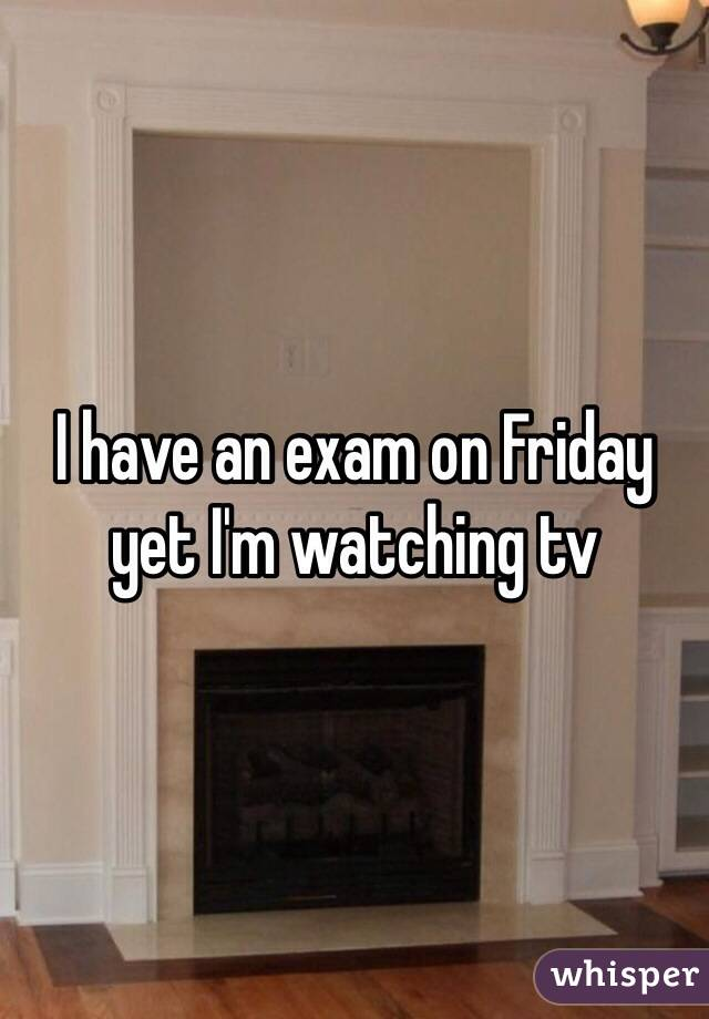 I have an exam on Friday yet I'm watching tv