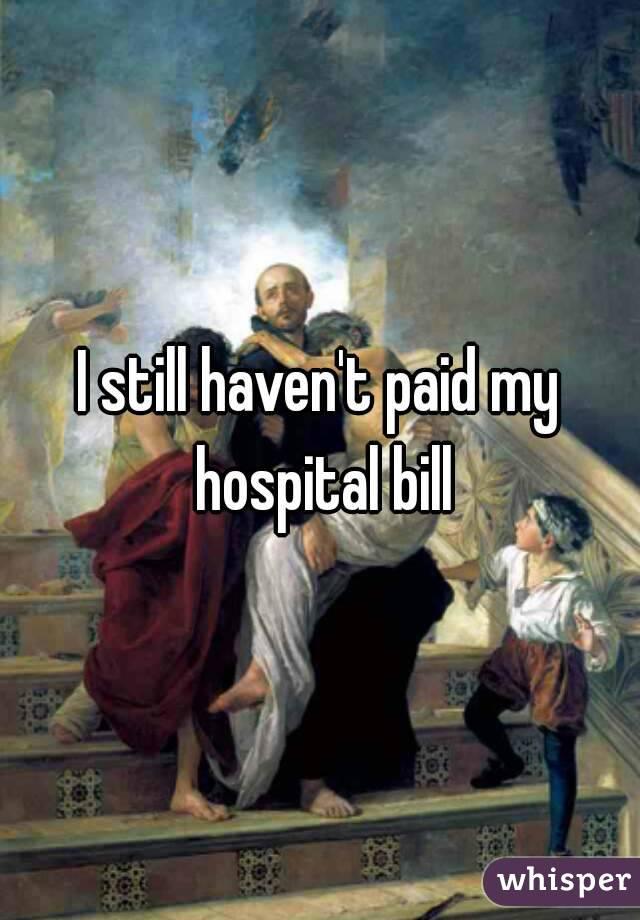 I still haven't paid my hospital bill